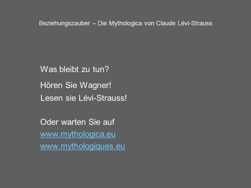 Beziehungszauber – Die Mythologica von Claude Lévi-Strauss Was bleibt zu tun? Hören Sie Wagner! Lesen sie Lévi-Strauss! Oder warten Sie auf www.mythol
