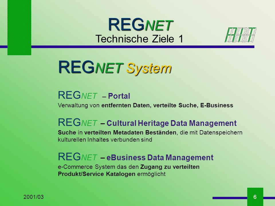 2001/036 REG NET Technische Ziele 1 REG NET System REG NET – Portal Verwaltung von entfernten Daten, verteilte Suche, E-Business REG NET – Cultural Heritage Data Management Suche in verteilten Metadaten Beständen, die mit Datenspeichern kulturellen Inhaltes verbunden sind REG NET – eBusiness Data Management e-Commerce System das den Zugang zu verteilten Produkt/Service Katalogen ermöglicht