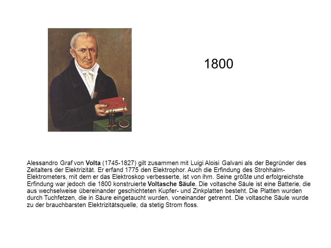Alessandro Graf von Volta (1745-1827) gilt zusammen mit Luigi Aloisi Galvani als der Begründer des Zeitalters der Elektrizität. Er erfand 1775 den Ele