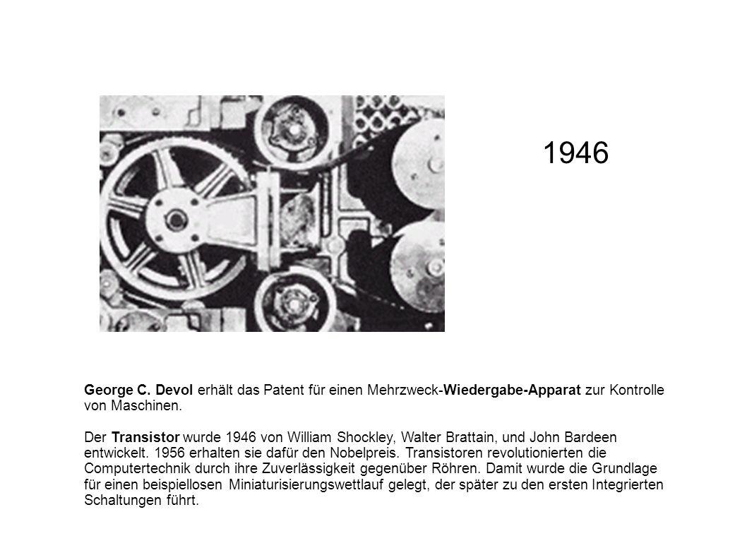 George C. Devol erhält das Patent für einen Mehrzweck-Wiedergabe-Apparat zur Kontrolle von Maschinen. Der Transistor wurde 1946 von William Shockley,