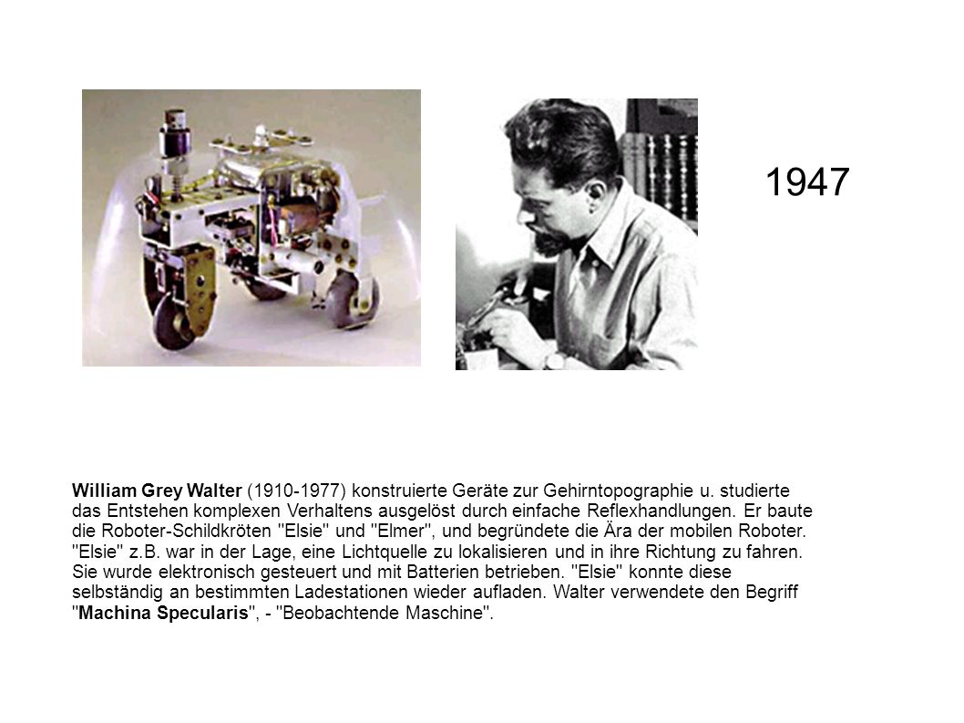 William Grey Walter (1910-1977) konstruierte Geräte zur Gehirntopographie u. studierte das Entstehen komplexen Verhaltens ausgelöst durch einfache Ref
