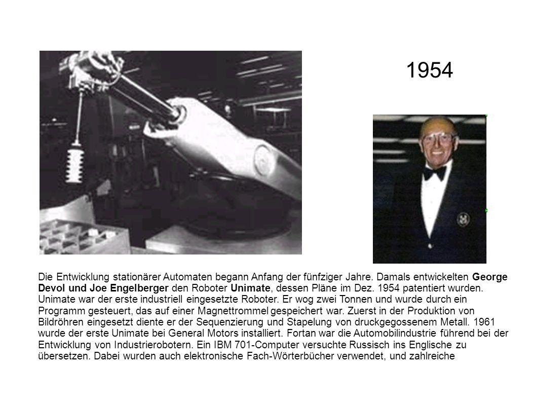 Die Entwicklung stationärer Automaten begann Anfang der fünfziger Jahre. Damals entwickelten George Devol und Joe Engelberger den Roboter Unimate, des