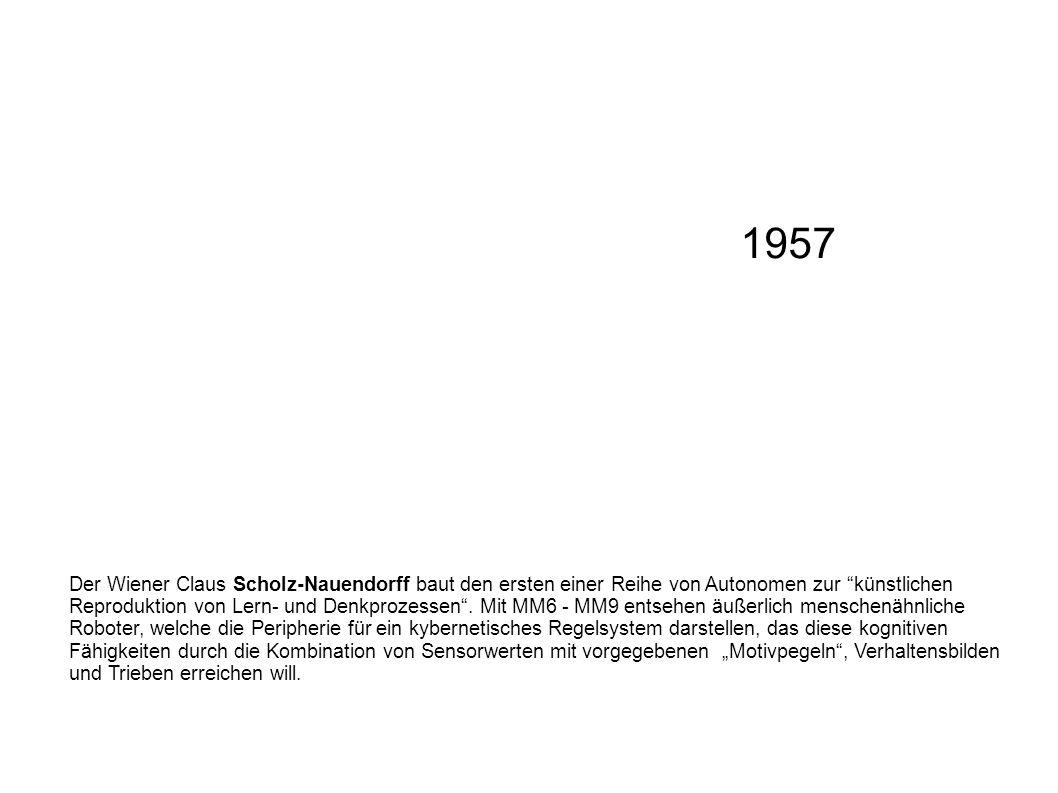 1957 Der Wiener Claus Scholz-Nauendorff baut den ersten einer Reihe von Autonomen zur künstlichen Reproduktion von Lern- und Denkprozessen. Mit MM6 -