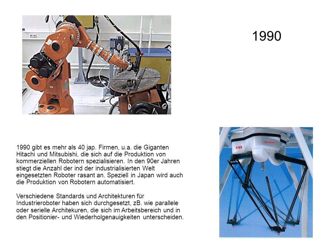 1990 gibt es mehr als 40 jap. Firmen, u.a. die Giganten Hitachi und Mitsubishi, die sich auf die Produktion von kommerziellen Robotern spezialisieren.
