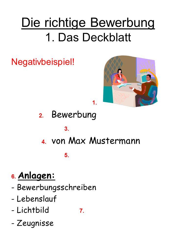 Die richtige Bewerbung 1. Das Deckblatt Negativbeispiel! 1. 2. Bewerbung 3. 4. von Max Mustermann 5. 6. Anlagen: - Bewerbungsschreiben - Lebenslauf -