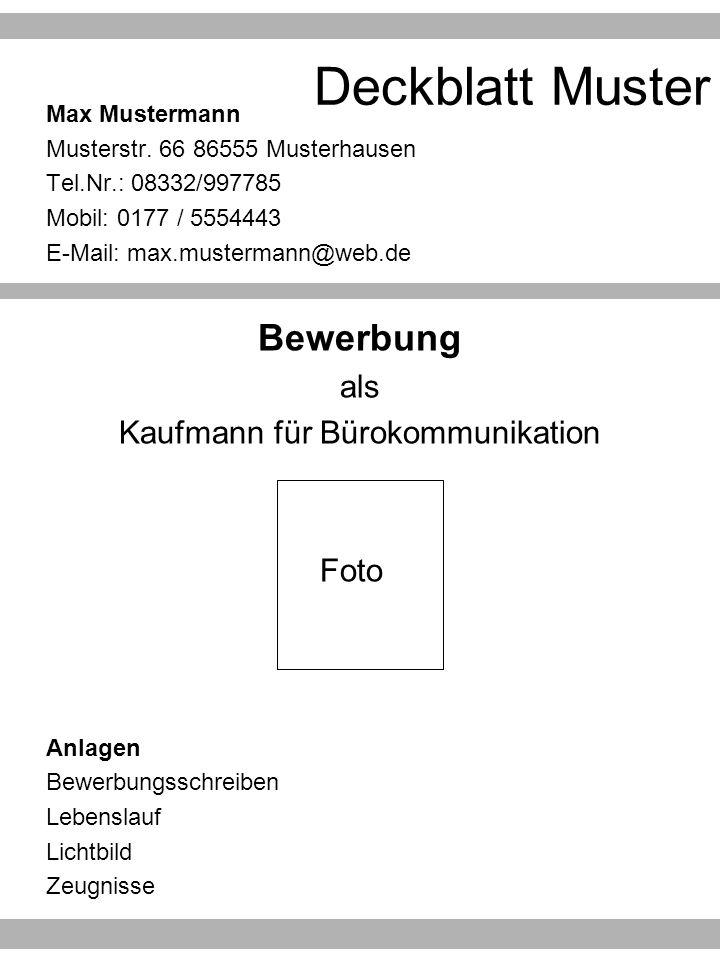 Deckblatt Muster Max Mustermann Musterstr. 66 86555 Musterhausen Tel.Nr.: 08332/997785 Mobil: 0177 / 5554443 E-Mail: max.mustermann@web.de Bewerbung a