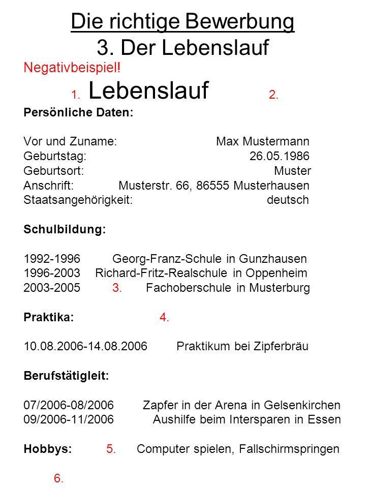 Die richtige Bewerbung 3. Der Lebenslauf Negativbeispiel! 1. Lebenslauf 2. Persönliche Daten: Vor und Zuname: Max Mustermann Geburtstag: 26.05.1986 Ge
