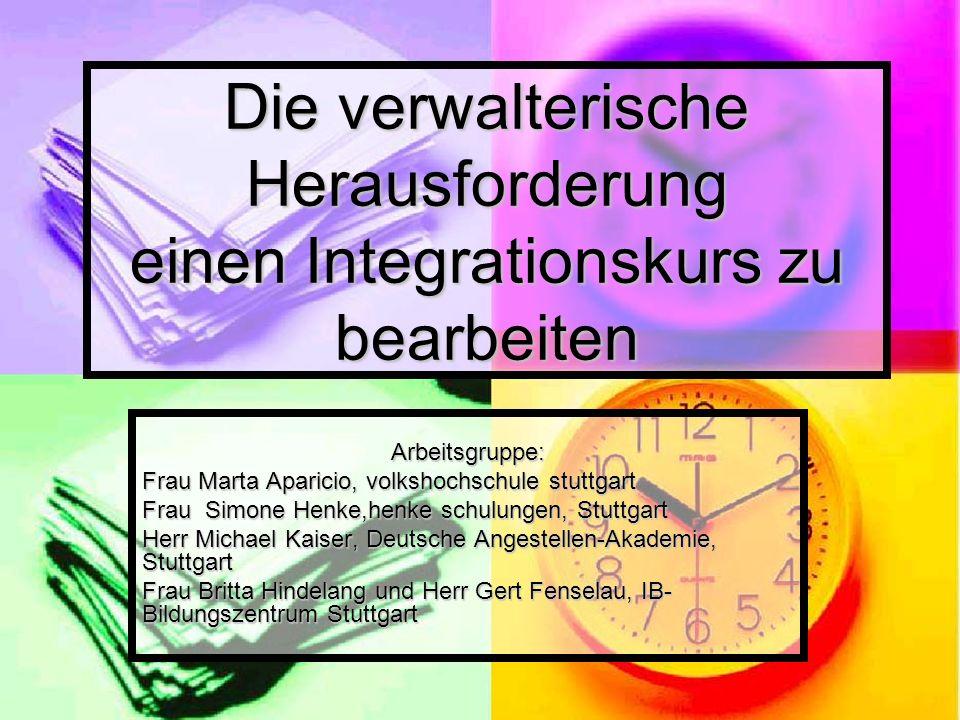 Die verwalterische Herausforderung einen Integrationskurs zu bearbeiten Arbeitsgruppe: Frau Marta Aparicio, volkshochschule stuttgart Frau Simone Henk