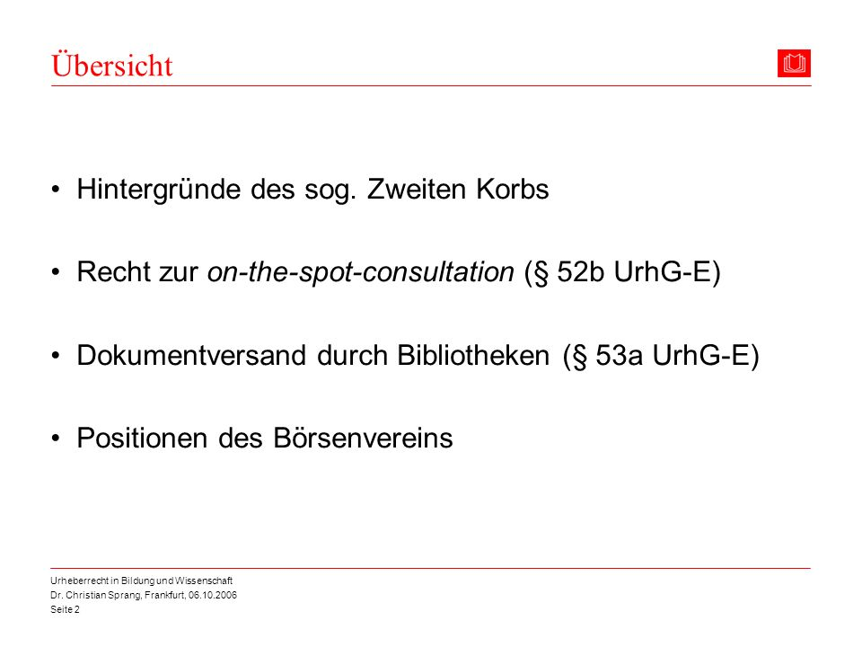 Dr. Christian Sprang, Frankfurt, 06.10.2006 Seite 2 Urheberrecht in Bildung und Wissenschaft Übersicht Hintergründe des sog. Zweiten Korbs Recht zur o