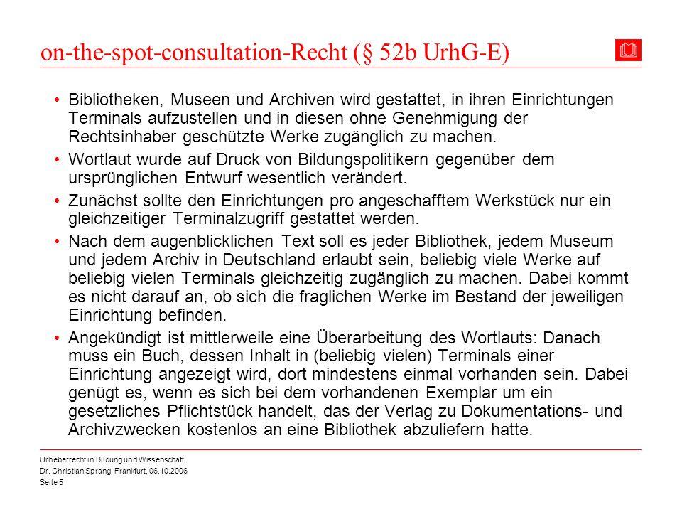 Dr. Christian Sprang, Frankfurt, 06.10.2006 Seite 5 Urheberrecht in Bildung und Wissenschaft on-the-spot-consultation-Recht (§ 52b UrhG-E) Bibliotheke