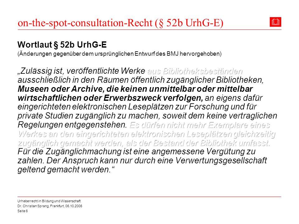 Dr. Christian Sprang, Frankfurt, 06.10.2006 Seite 6 Urheberrecht in Bildung und Wissenschaft on-the-spot-consultation-Recht (§ 52b UrhG-E)