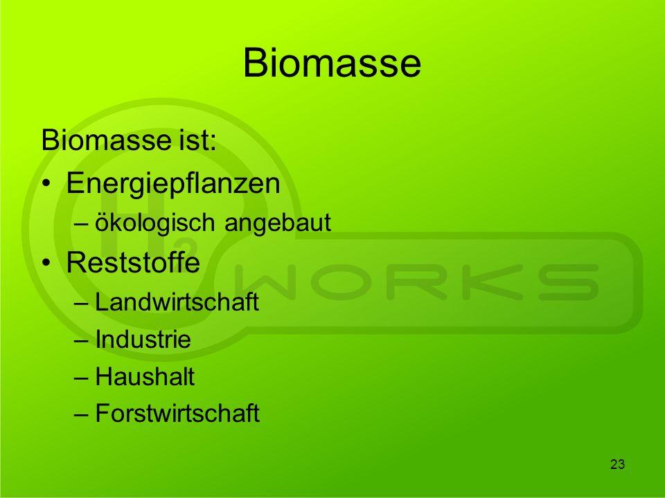 Biomasse Biomasse ist: Energiepflanzen –ökologisch angebaut Reststoffe –Landwirtschaft –Industrie –Haushalt –Forstwirtschaft 23