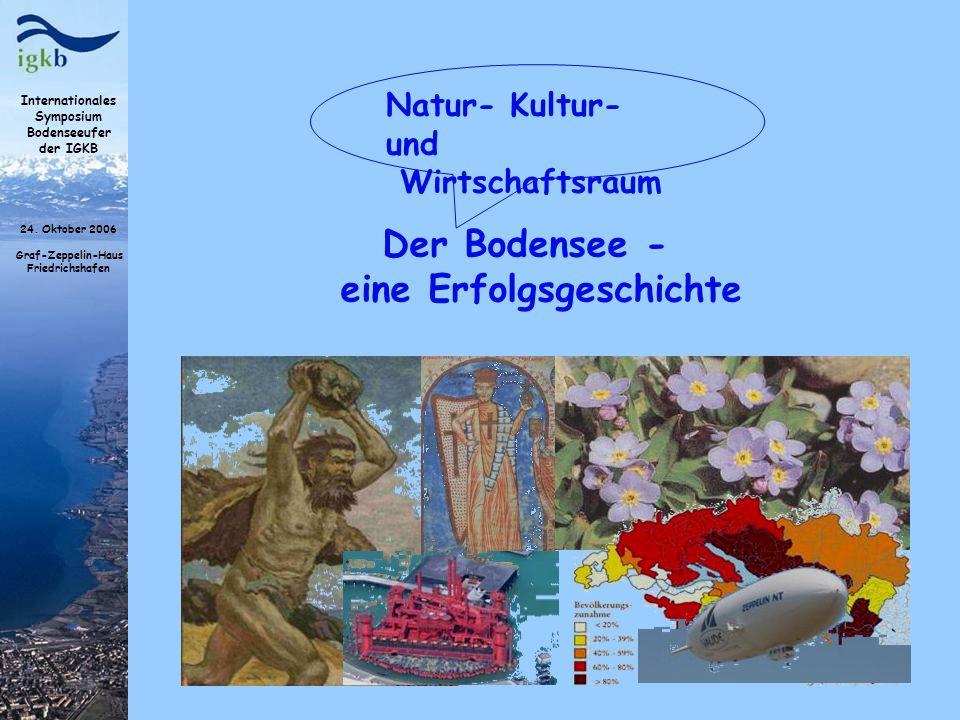 Internationales Symposium Bodenseeufer der IGKB 24. Oktober 2006 Graf-Zeppelin-Haus Friedrichshafen Der Bodensee - eine Erfolgsgeschichte Natur- Kultu