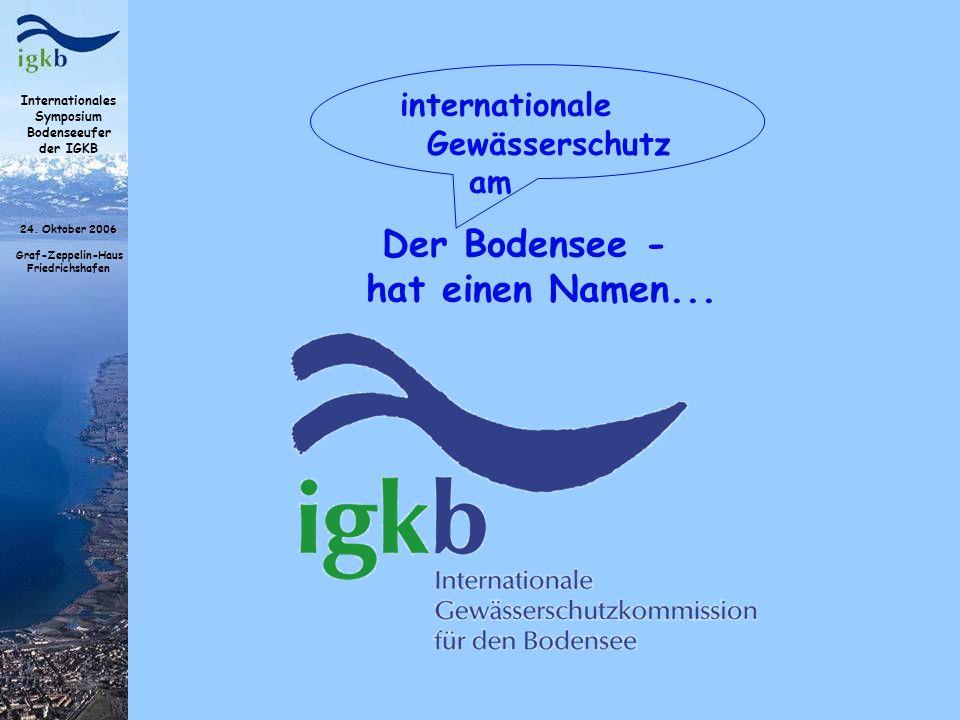 Internationales Symposium Bodenseeufer der IGKB 24. Oktober 2006 Graf-Zeppelin-Haus Friedrichshafen Der Bodensee - hat einen Namen... internationale G