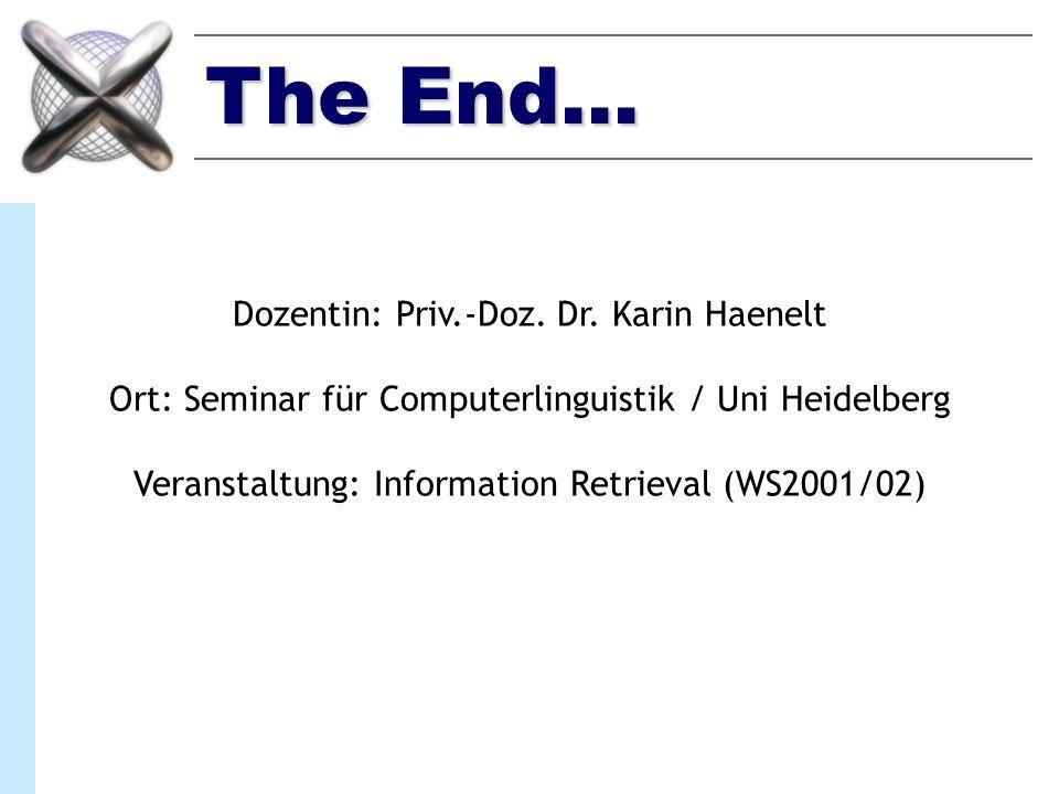 The End... Dozentin: Priv.-Doz. Dr. Karin Haenelt Ort: Seminar für Computerlinguistik / Uni Heidelberg Veranstaltung: Information Retrieval (WS2001/02