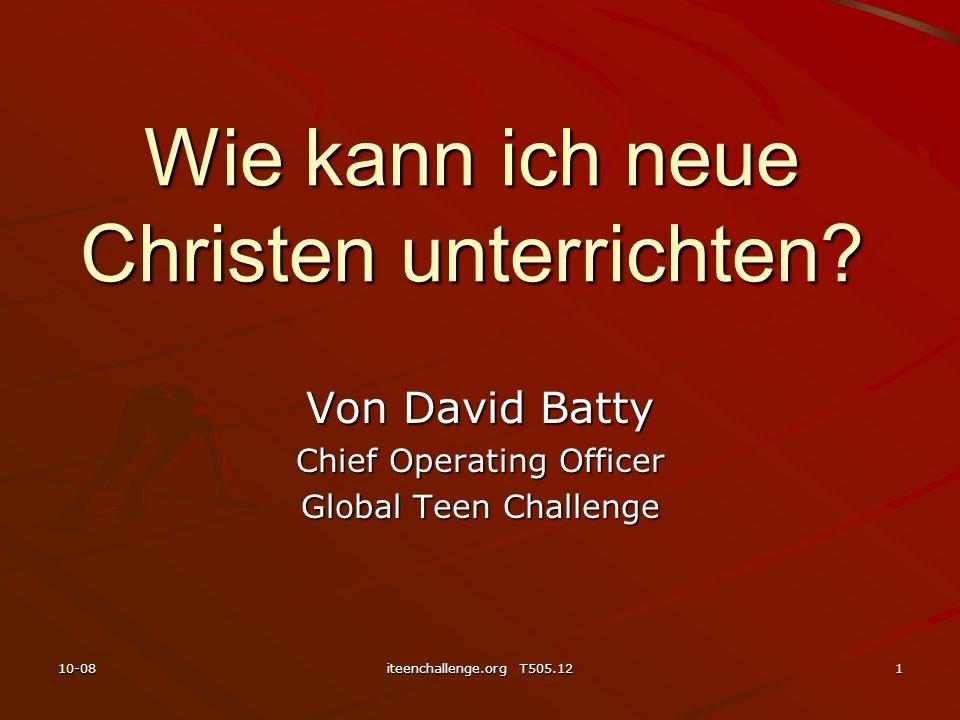 Wie kann ich neue Christen unterrichten? Von David Batty Chief Operating Officer Global Teen Challenge 10-081iteenchallenge.org T505.12