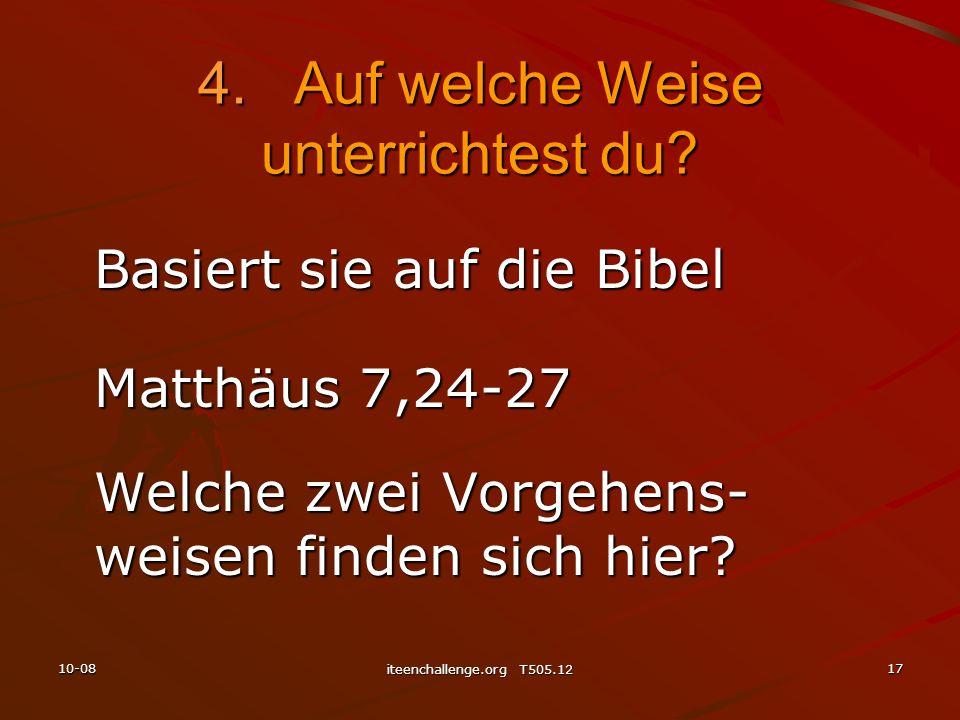 Basiert sie auf die Bibel Matthäus 7,24-27 Welche zwei Vorgehens- weisen finden sich hier? 4.Auf welche Weise unterrichtest du? 10-0817 iteenchallenge