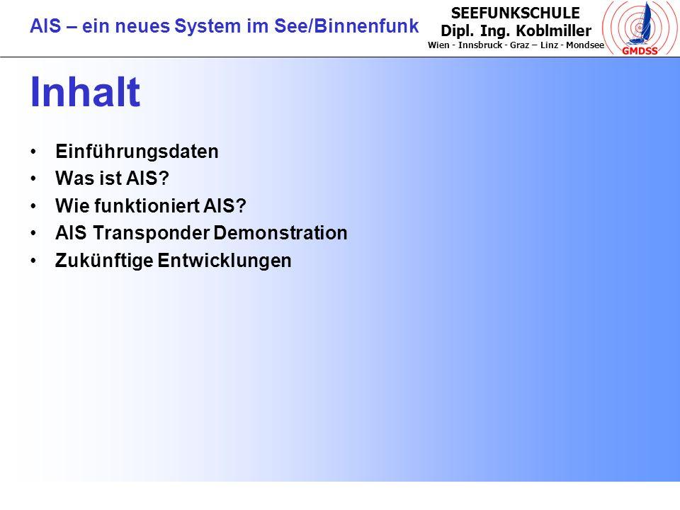 SEEFUNKSCHULE Dipl. Ing. Koblmiller Wien - Innsbruck - Graz – Linz - Mondsee AIS – ein neues System im See/Binnenfunk Inhalt Einführungsdaten Was ist