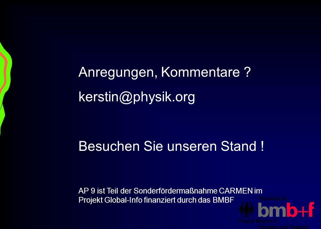 Anregungen, Kommentare ? kerstin@physik.org Besuchen Sie unseren Stand ! AP 9 ist Teil der Sonderfördermaßnahme CARMEN im Projekt Global-Info finanzie