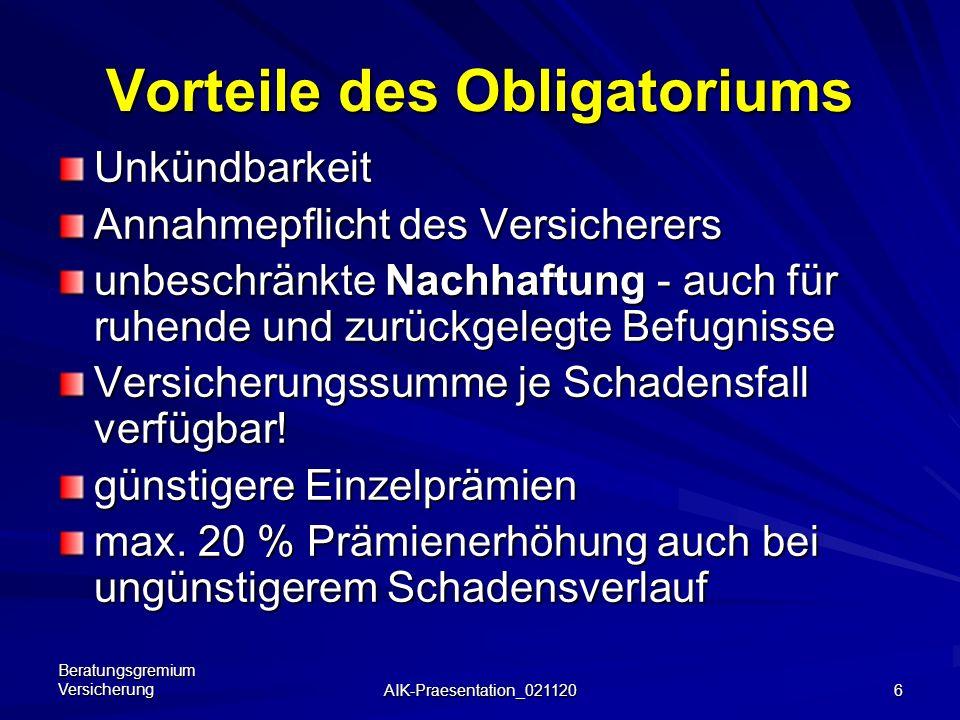 Beratungsgremium Versicherung AIK-Praesentation_021120 6 Vorteile des Obligatoriums Unkündbarkeit Annahmepflicht des Versicherers unbeschränkte Nachhaftung - auch für ruhende und zurückgelegte Befugnisse Versicherungssumme je Schadensfall verfügbar.