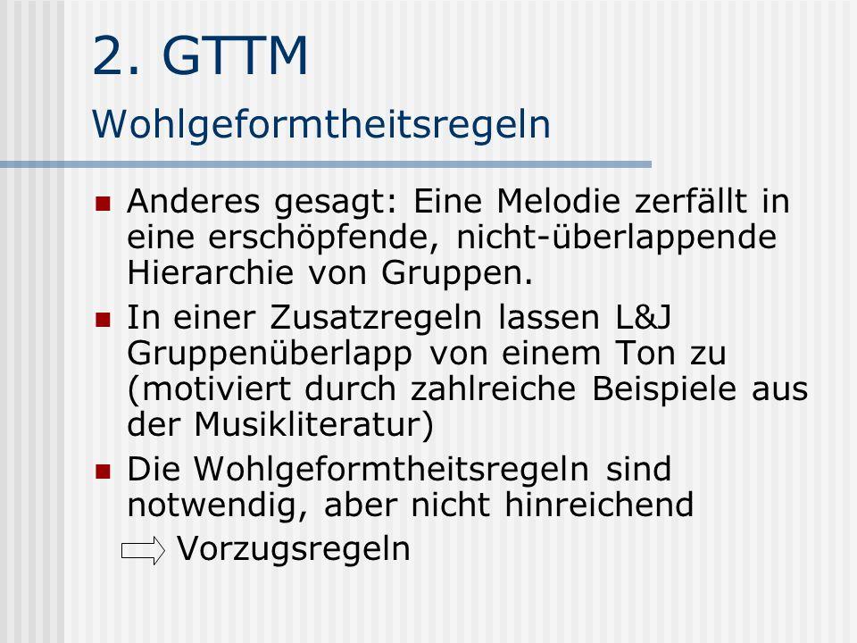 2. GTTM Wohlgeformtheitsregeln Anderes gesagt: Eine Melodie zerfällt in eine erschöpfende, nicht-überlappende Hierarchie von Gruppen. In einer Zusatzr