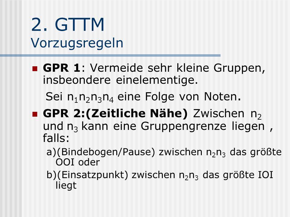 2. GTTM Vorzugsregeln GPR 1: Vermeide sehr kleine Gruppen, insbeondere einelementige. Sei n 1 n 2 n 3 n 4 eine Folge von Noten. GPR 2:(Zeitliche Nähe)