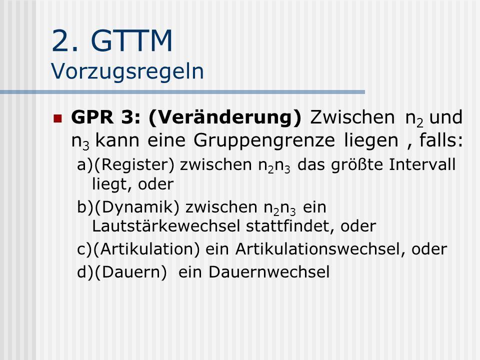 2. GTTM Vorzugsregeln GPR 3: (Veränderung) Zwischen n 2 und n 3 kann eine Gruppengrenze liegen, falls: a)(Register) zwischen n 2 n 3 das größte Interv