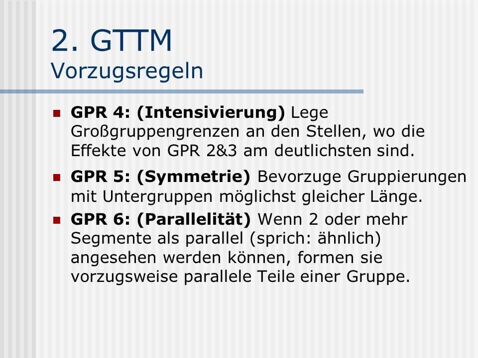 2. GTTM Vorzugsregeln GPR 4: (Intensivierung) Lege Großgruppengrenzen an den Stellen, wo die Effekte von GPR 2&3 am deutlichsten sind. GPR 5: (Symmetr