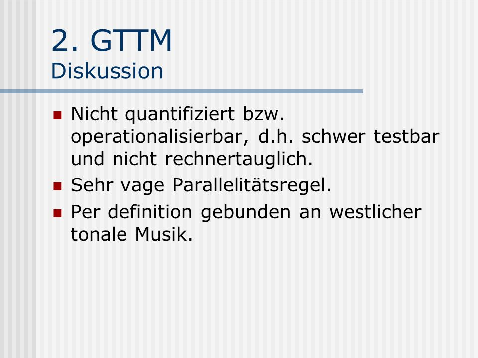 2. GTTM Diskussion Nicht quantifiziert bzw. operationalisierbar, d.h. schwer testbar und nicht rechnertauglich. Sehr vage Parallelitätsregel. Per defi