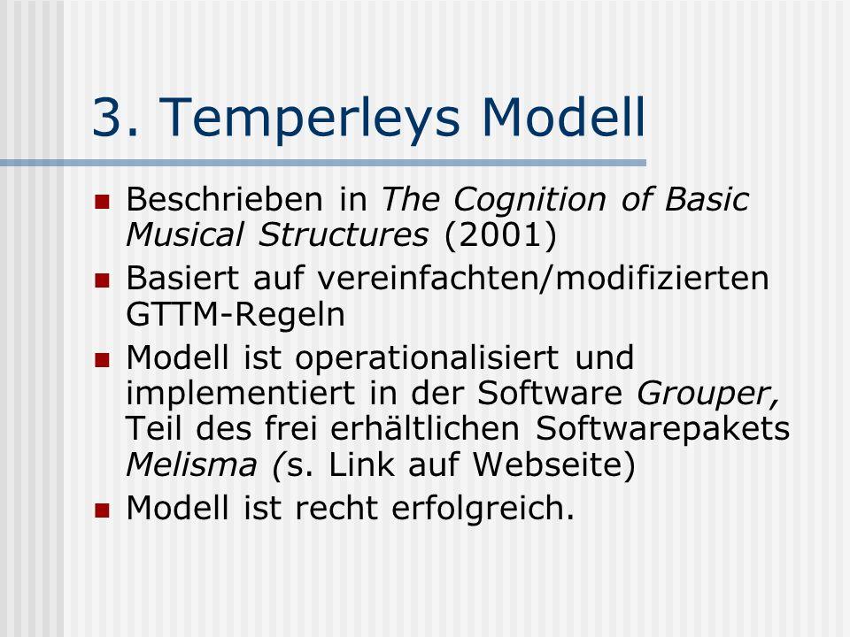 3. Temperleys Modell Beschrieben in The Cognition of Basic Musical Structures (2001) Basiert auf vereinfachten/modifizierten GTTM-Regeln Modell ist op