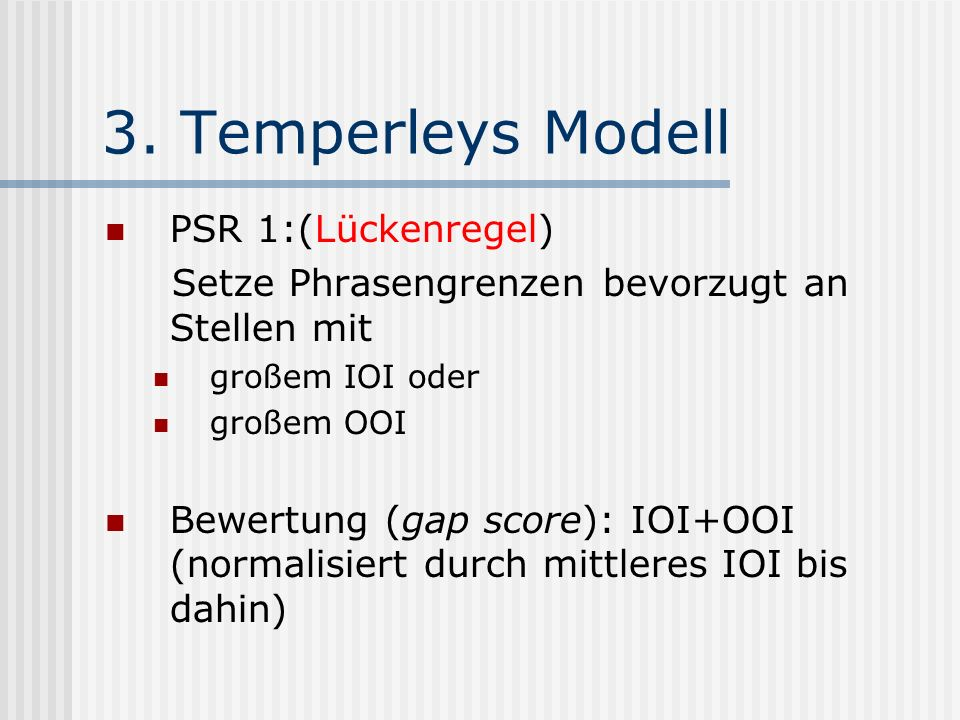 3. Temperleys Modell PSR 1:(Lückenregel) Setze Phrasengrenzen bevorzugt an Stellen mit großem IOI oder großem OOI Bewertung (gap score): IOI+OOI (norm