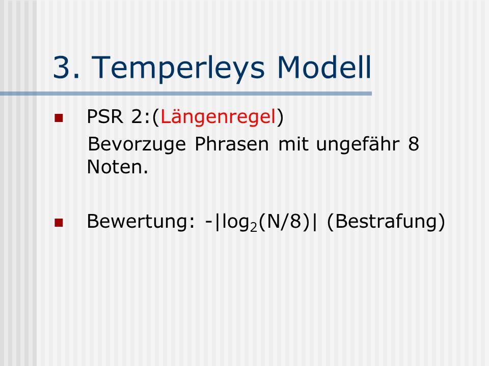 3. Temperleys Modell PSR 2:(Längenregel) Bevorzuge Phrasen mit ungefähr 8 Noten. Bewertung: -|log 2 (N/8)| (Bestrafung)