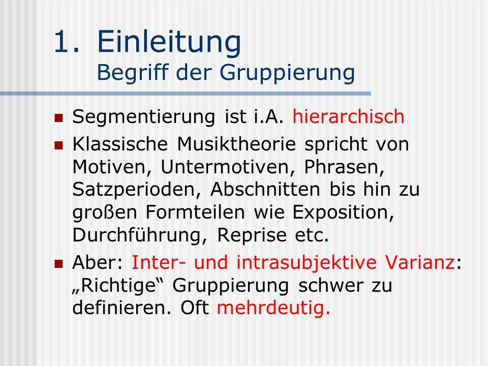1.Einleitung Begriff der Gruppierung Segmentierung ist i.A. hierarchisch Klassische Musiktheorie spricht von Motiven, Untermotiven, Phrasen, Satzperio