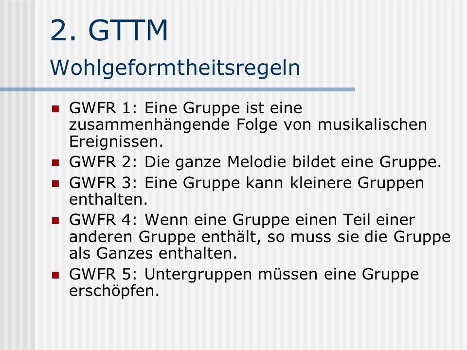 2. GTTM Wohlgeformtheitsregeln GWFR 1: Eine Gruppe ist eine zusammenhängende Folge von musikalischen Ereignissen. GWFR 2: Die ganze Melodie bildet ein