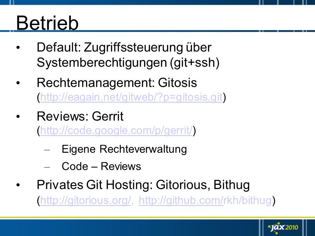 Betrieb Default: Zugriffssteuerung über Systemberechtigungen (git+ssh) Rechtemanagement: Gitosis (http://eagain.net/gitweb/?p=gitosis.git)http://eagai