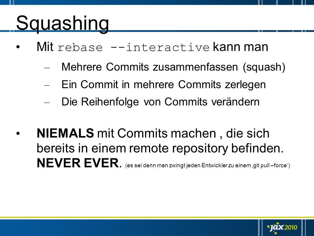 Squashing Mit rebase --interactive kann man – Mehrere Commits zusammenfassen (squash) – Ein Commit in mehrere Commits zerlegen – Die Reihenfolge von C