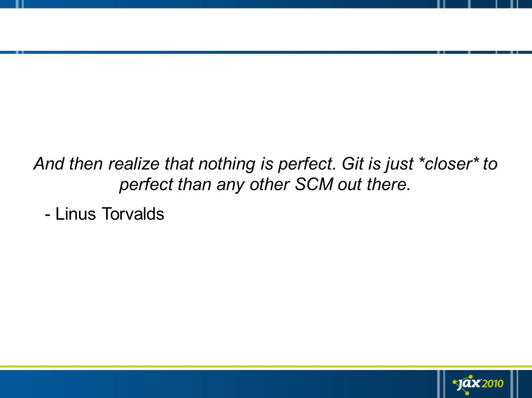 And then realize that nothing is perfect. Git is just *closer* to perfect than any other SCM out there. - Linus Torvalds