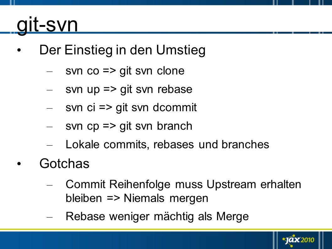git-svn Der Einstieg in den Umstieg – svn co => git svn clone – svn up => git svn rebase – svn ci => git svn dcommit – svn cp => git svn branch – Loka