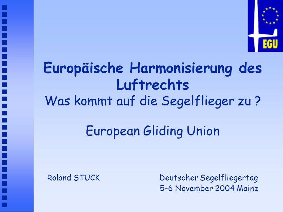 European Gliding Union è Die EGU ist ein europäischer Verband der nationalen Segelflugverbände è Sie vertritt die europäischen Segelflieger auf Europäischer Ebene è Sie befasst sich nur mit Regelungen (nicht mit Sport) è Die EGU wurde in 1993 gegründet (auf Deutsch-Französiche Initiative) è Sie ist unabhängig von der FAI und der International Gliding Commission (IGC) è Die EGU arbeitet in enger Zusammenarbeit mit Europe Air Sports (EAS)