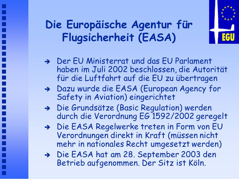 Aufgaben der EASA è Musterzulassung (Airworthiness/Certification) è Regelung der Instandhaltung (Maintenance) è Schaffung von Regelungen für Flugbesatzung (Licensing) è Schaffung von Regelungen für den Flugbetrieb (Operations) è Langfristig: Regulierung des Flugbetriebs von Flughäfen ( Airport Ops) è Langfristig: Regulierung der Flugsicherung (Air Traffic Control)