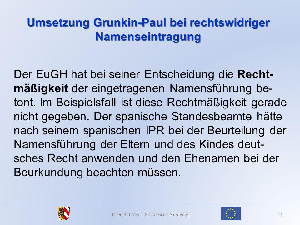 Umsetzung Grunkin-Paul bei rechtswidriger Namenseintragung 22Reinhold Vogt - Standesamt Nürnberg Der EuGH hat bei seiner Entscheidung die Recht- mäßig