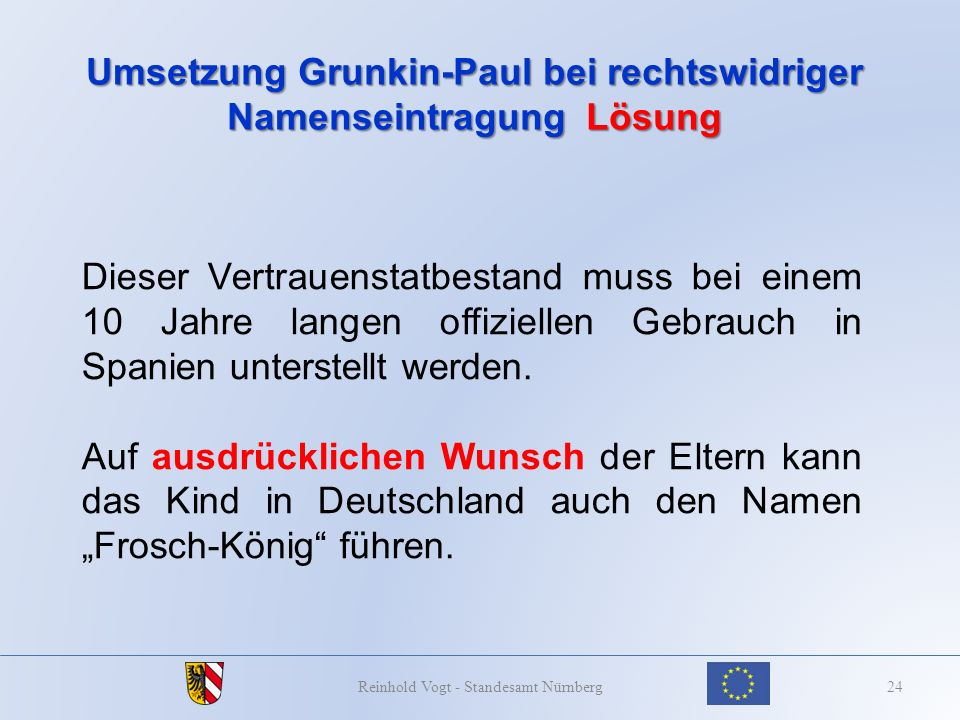 Umsetzung Grunkin-Paul bei rechtswidriger Namenseintragung Lösung 24Reinhold Vogt - Standesamt Nürnberg Dieser Vertrauenstatbestand muss bei einem 10