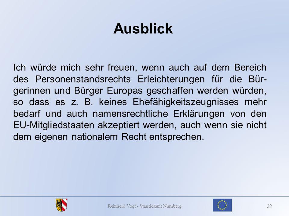 Ausblick 39Reinhold Vogt - Standesamt Nürnberg Ich würde mich sehr freuen, wenn auch auf dem Bereich des Personenstandsrechts Erleichterungen für die