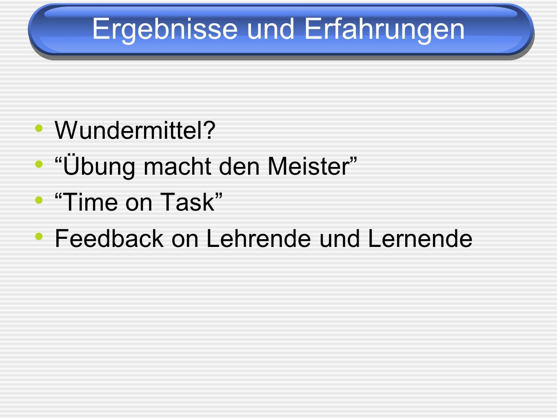 Ergebnisse und Erfahrungen Wundermittel? Übung macht den Meister Time on Task Feedback on Lehrende und Lernende