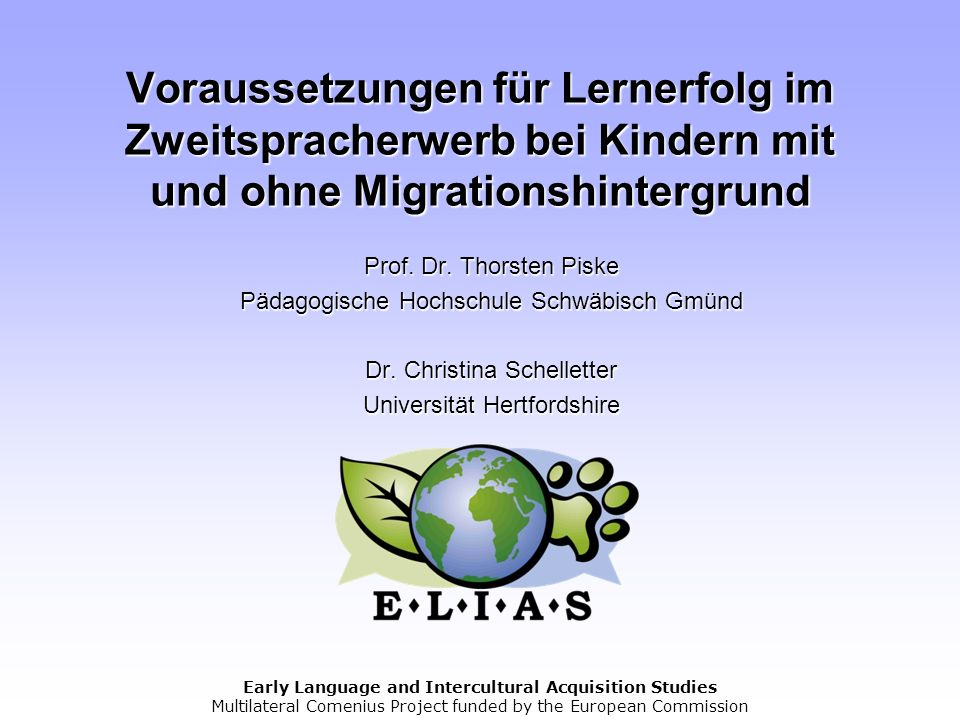 Early Language and Intercultural Acquisition Studies Multilateral Comenius Project funded by the European Commission Voraussetzungen für Lernerfolg im
