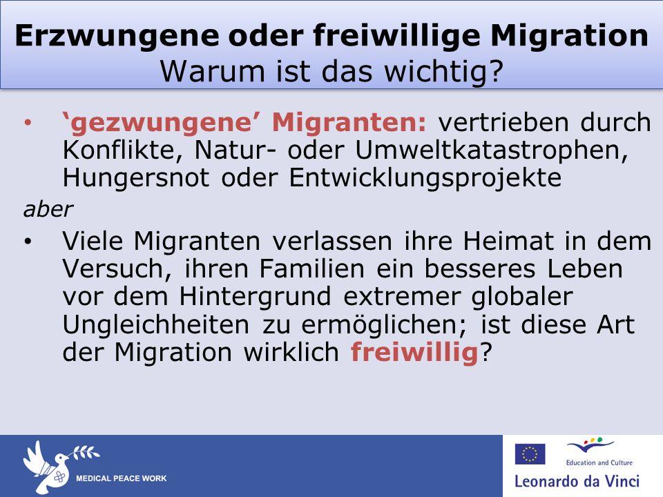 Erzwungene oder freiwillige Migration Warum ist das wichtig? gezwungene Migranten: vertrieben durch Konflikte, Natur- oder Umweltkatastrophen, Hungers