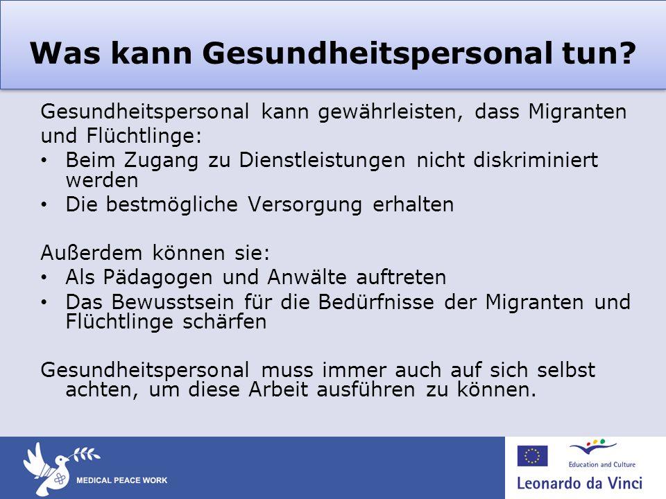 Was kann Gesundheitspersonal tun? Gesundheitspersonal kann gewährleisten, dass Migranten und Flüchtlinge: Beim Zugang zu Dienstleistungen nicht diskri