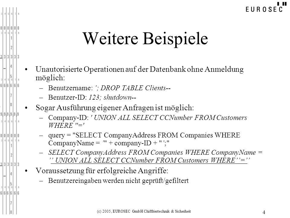 (c) 2005, EUROSEC GmbH Chiffriertechnik & Sicherheit 5 Tests Jedes Eingabefeld muss auf eventuelle Schwächen getestet werden – –BadValue – BadValue – OR – OR –; –… –Dieselben Werte aber URL-kodiert (für die Übertragung mittels HTTP- GET): z.B.: ;%20-- oder %27%3b%2d%2d Jeder Fehler (Server-intern oder direkt mit allen Fehlerinformationen ausgegeben) wird für Angreifer ein Indiz sein, dass eine SQL- Injection-Schwachstelle vorliegen kann