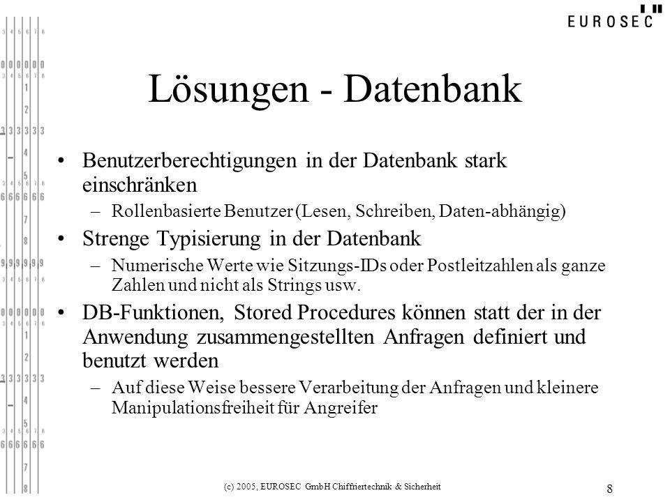 (c) 2005, EUROSEC GmbH Chiffriertechnik & Sicherheit 9 Lösung – Prepared Statements Grundidee: –Keine konkatenierten Strings als SQL-Statements –SQL-Statement mit Platzhaltern für Anfragewerte, die später übergeben werden –Dadurch strenge Kontrolle, dass tatsächlich nur eine Abfrage gestellt wird.