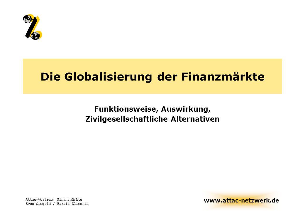 www.attac-netzwerk.de Attac-Vortrag: Finanzmärkte Sven Giegold / Harald Klimenta Die Globalisierung der Finanzmärkte Funktionsweise, Auswirkung, Zivil